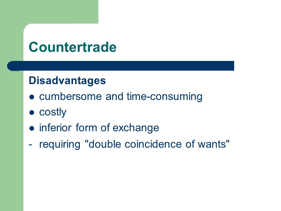 Countertrade Disadvantages cumbersome and time-consuming costly inferior form of exchange -requiring double coincidence of wants