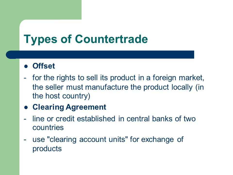Types of Countertrade Offset -for the rights to sell its product in a foreign market, the seller must manufacture the product locally (in the host country) Clearing Agreement -line or credit established in central banks of two countries -use clearing account units for exchange of products