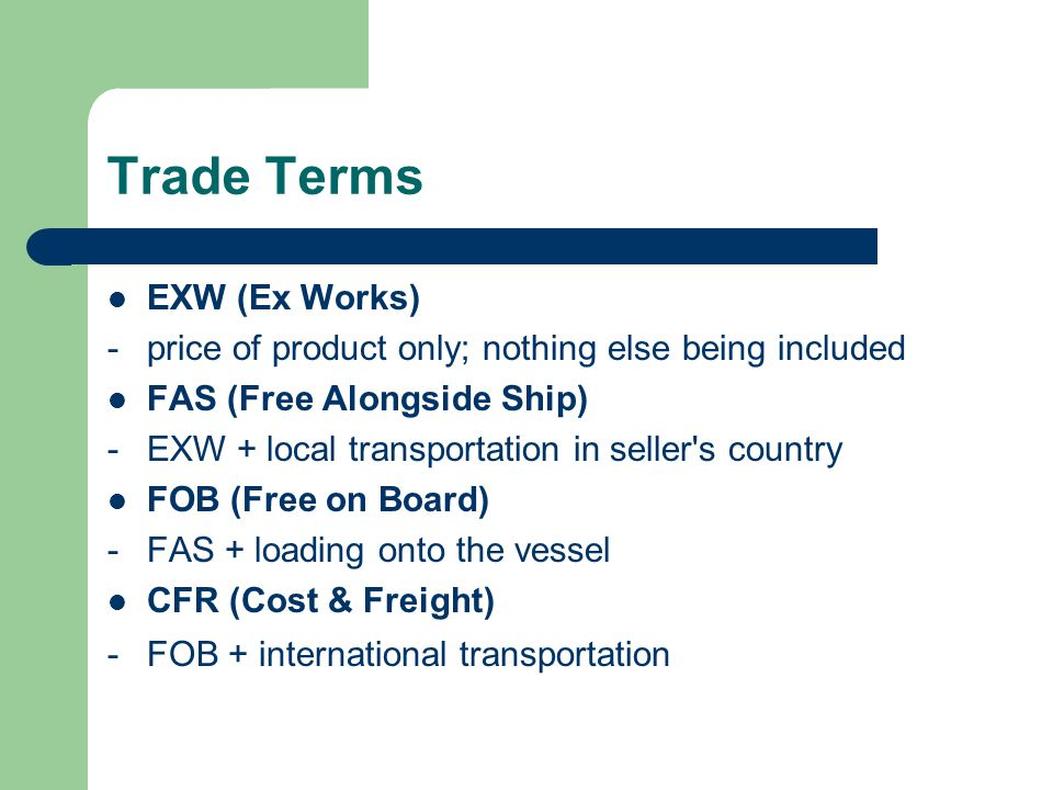 Trade Terms EXW (Ex Works) -price of product only; nothing else being included FAS (Free Alongside Ship) -EXW + local transportation in seller s country FOB (Free on Board) -FAS + loading onto the vessel CFR (Cost & Freight) -FOB + international transportation