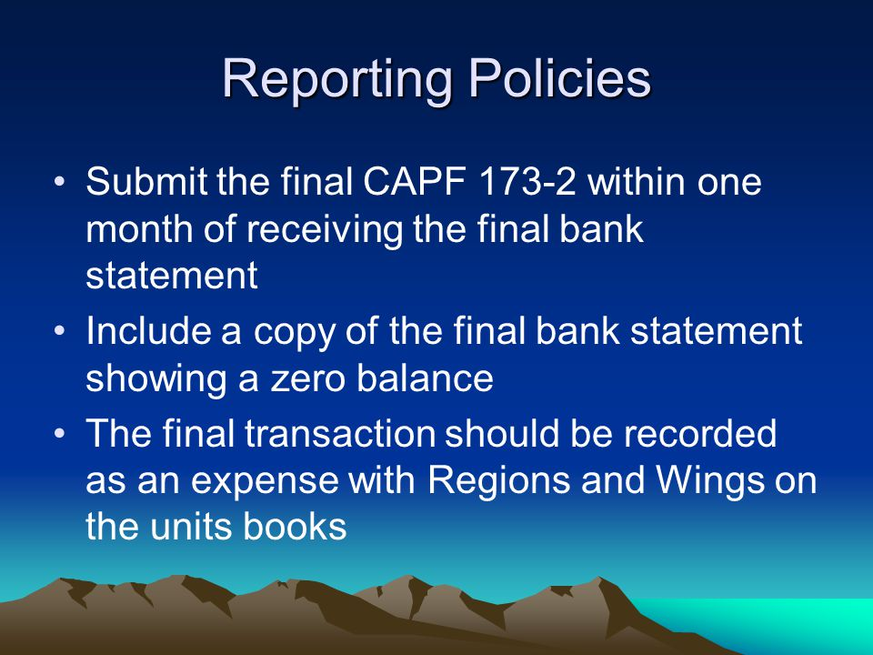 Reporting Policies Submit the final CAPF within one month of receiving the final bank statement Include a copy of the final bank statement showing a zero balance The final transaction should be recorded as an expense with Regions and Wings on the units books
