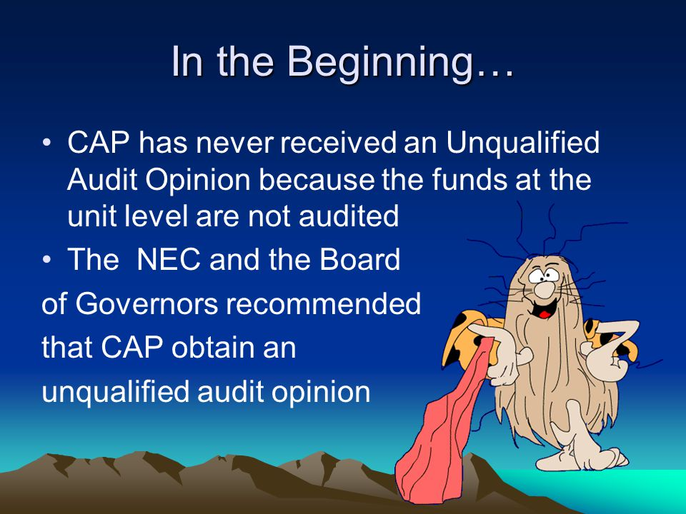 In the Beginning… CAP has never received an Unqualified Audit Opinion because the funds at the unit level are not audited The NEC and the Board of Governors recommended that CAP obtain an unqualified audit opinion