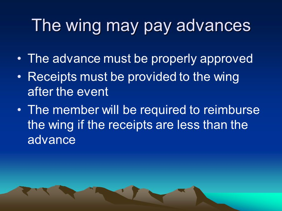The wing may pay advances The advance must be properly approved Receipts must be provided to the wing after the event The member will be required to reimburse the wing if the receipts are less than the advance