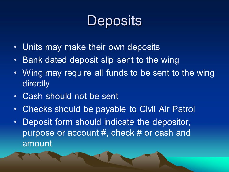 Deposits Units may make their own deposits Bank dated deposit slip sent to the wing Wing may require all funds to be sent to the wing directly Cash should not be sent Checks should be payable to Civil Air Patrol Deposit form should indicate the depositor, purpose or account #, check # or cash and amount