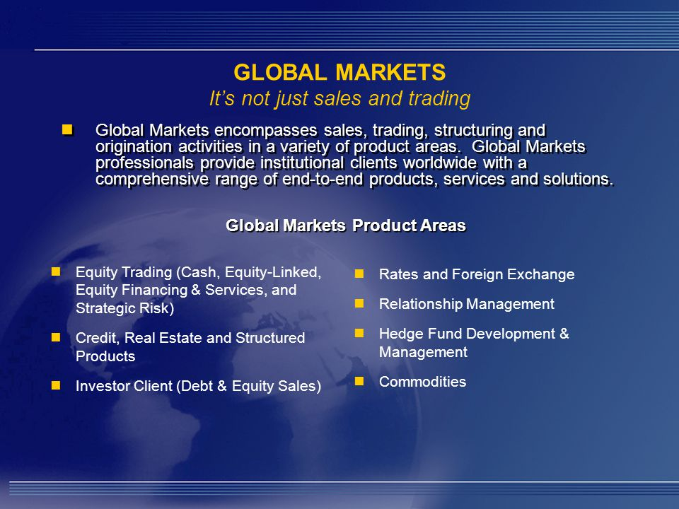 GLOBAL MARKETS It's not just sales and trading Global Markets encompasses sales, trading, structuring and origination activities in a variety of product areas.