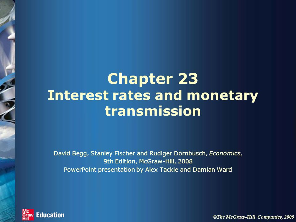 © The McGraw-Hill Companies, 2008 Chapter 23 Interest rates and monetary transmission David Begg, Stanley Fischer and Rudiger Dornbusch, Economics, 9th Edition, McGraw-Hill, 2008 PowerPoint presentation by Alex Tackie and Damian Ward