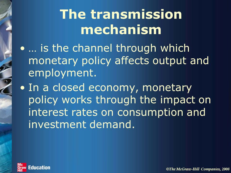© The McGraw-Hill Companies, 2008 The transmission mechanism … is the channel through which monetary policy affects output and employment.