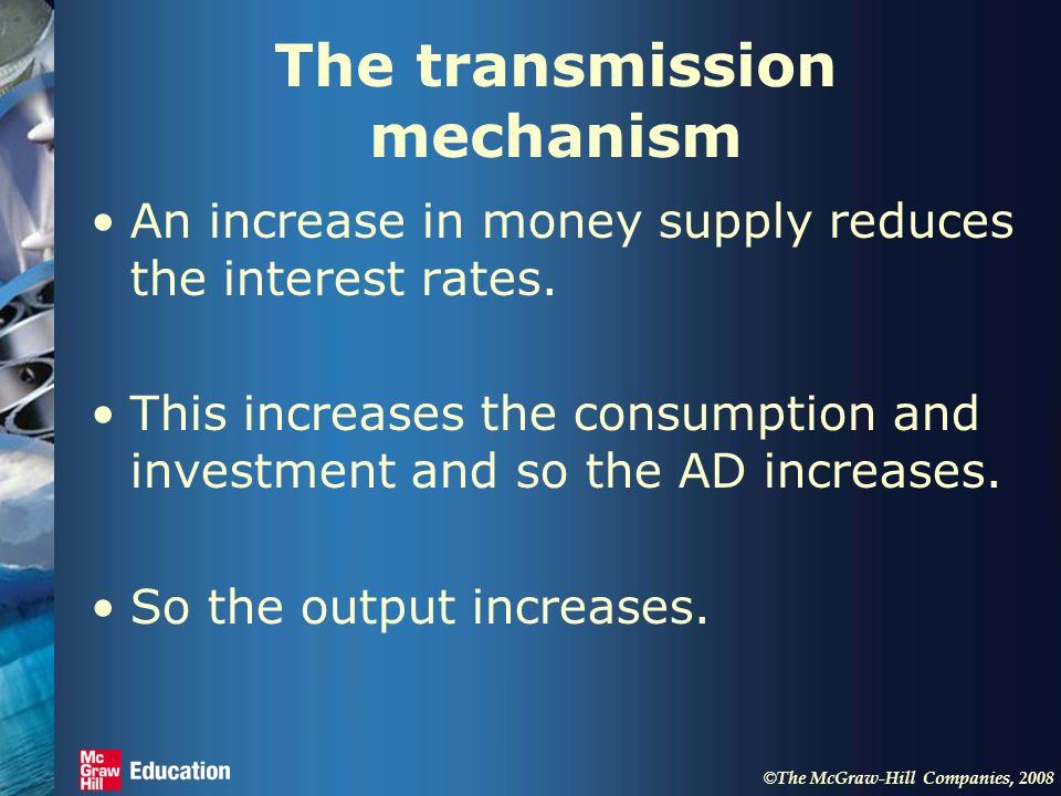 © The McGraw-Hill Companies, 2008 The transmission mechanism An increase in money supply reduces the interest rates.