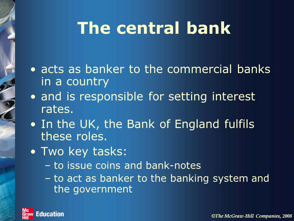© The McGraw-Hill Companies, 2008 The central bank acts as banker to the commercial banks in a country and is responsible for setting interest rates.