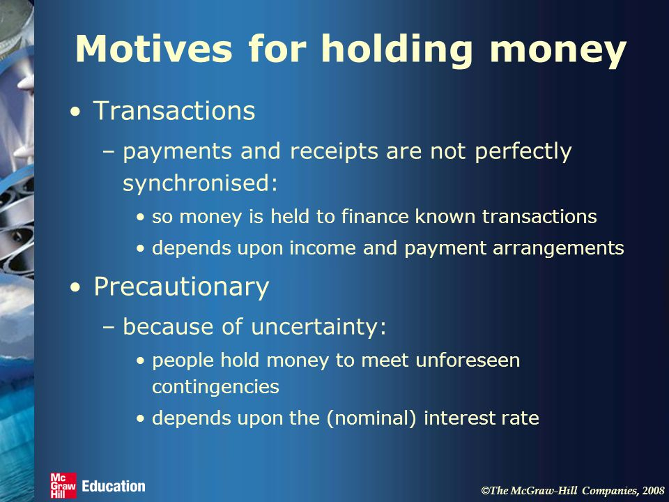© The McGraw-Hill Companies, 2008 Motives for holding money Transactions –payments and receipts are not perfectly synchronised: so money is held to finance known transactions depends upon income and payment arrangements Precautionary –because of uncertainty: people hold money to meet unforeseen contingencies depends upon the (nominal) interest rate