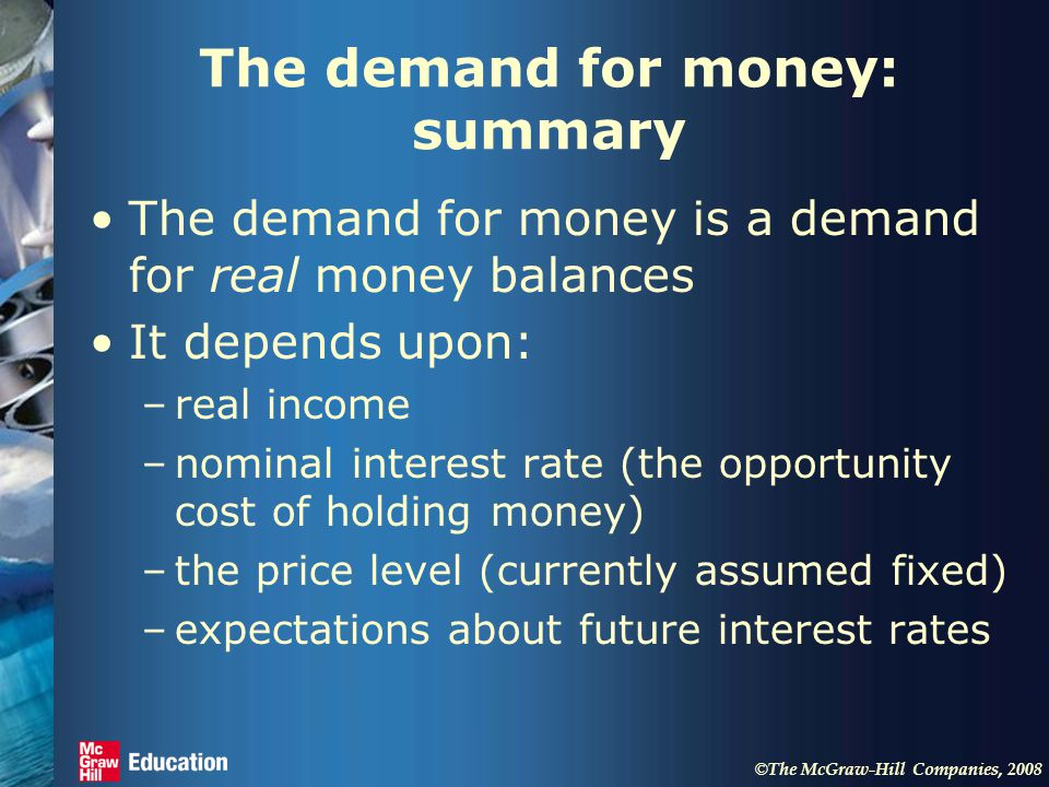 © The McGraw-Hill Companies, 2008 The demand for money: summary The demand for money is a demand for real money balances It depends upon: –real income –nominal interest rate (the opportunity cost of holding money) –the price level (currently assumed fixed) –expectations about future interest rates