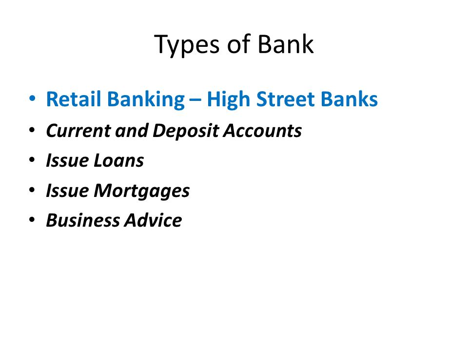 Types of Bank Retail Banking – High Street Banks Current and Deposit Accounts Issue Loans Issue Mortgages Business Advice
