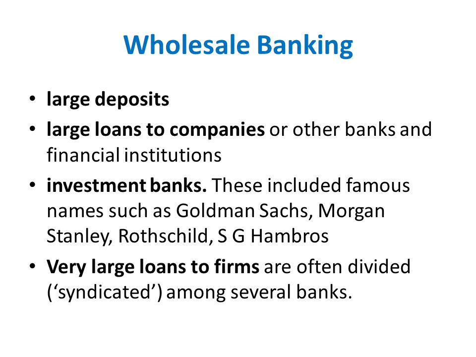 Wholesale Banking large deposits large loans to companies or other banks and financial institutions investment banks.
