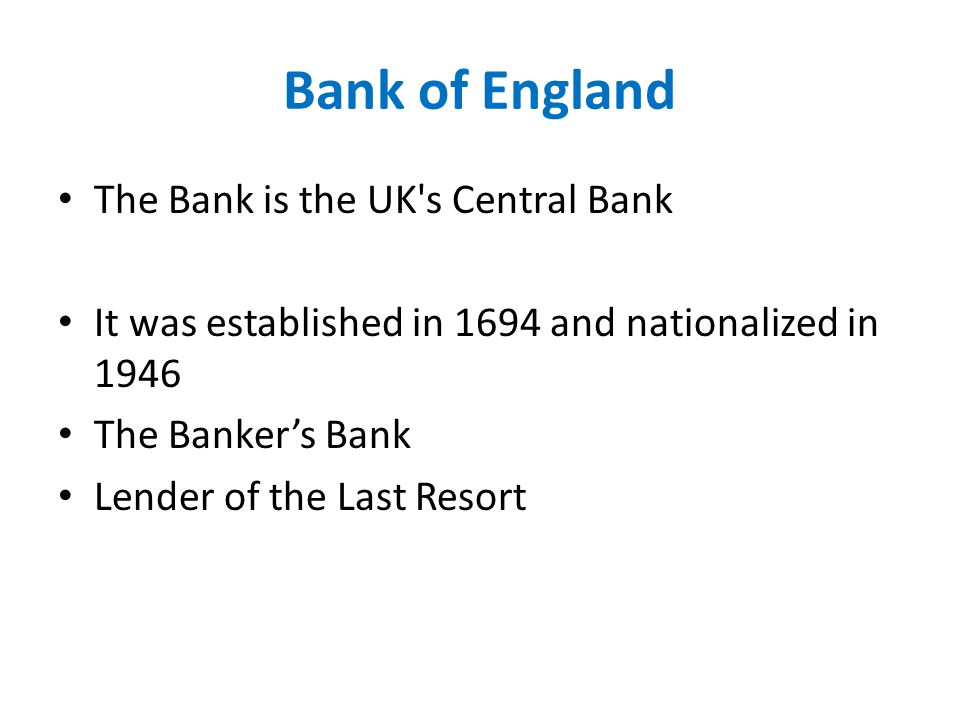 Bank of England The Bank is the UK s Central Bank It was established in 1694 and nationalized in 1946 The Banker's Bank Lender of the Last Resort