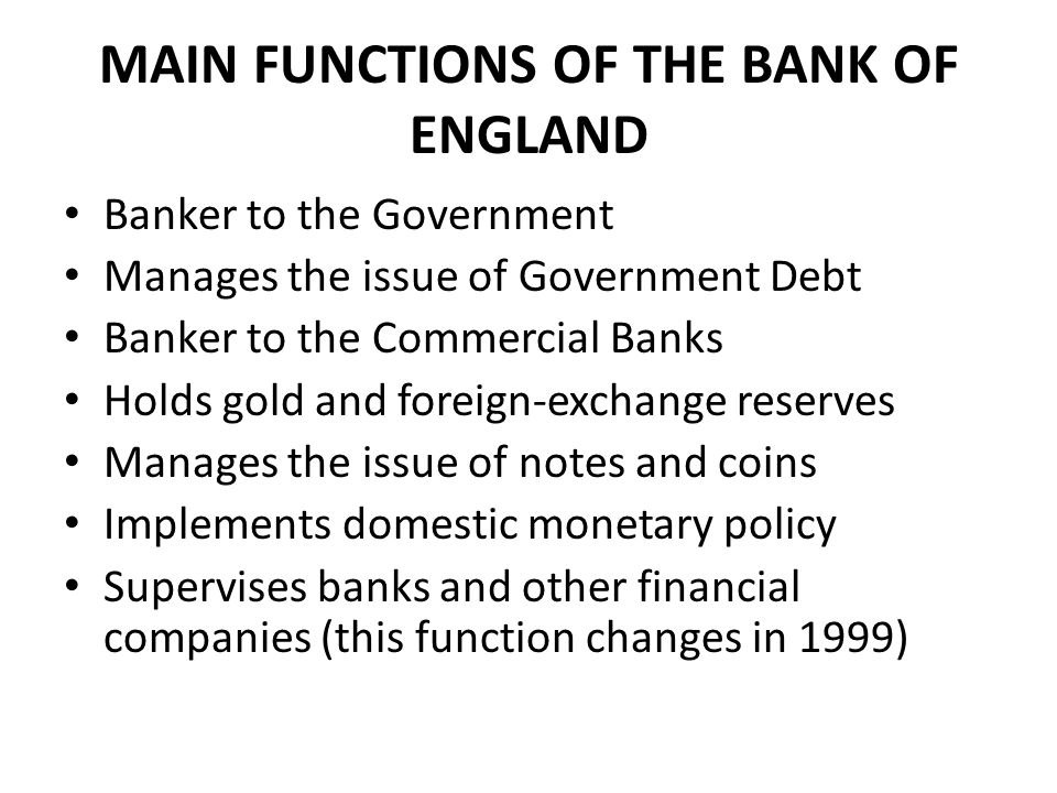 MAIN FUNCTIONS OF THE BANK OF ENGLAND Banker to the Government Manages the issue of Government Debt Banker to the Commercial Banks Holds gold and foreign-exchange reserves Manages the issue of notes and coins Implements domestic monetary policy Supervises banks and other financial companies (this function changes in 1999)