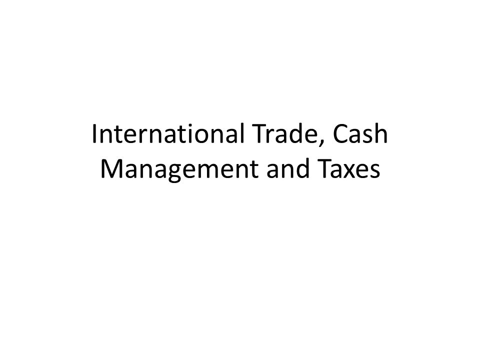 International Trade, Cash Management and Taxes
