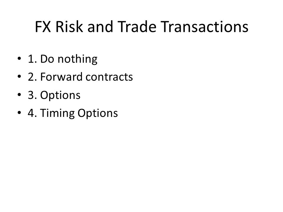 FX Risk and Trade Transactions 1. Do nothing 2. Forward contracts 3. Options 4. Timing Options
