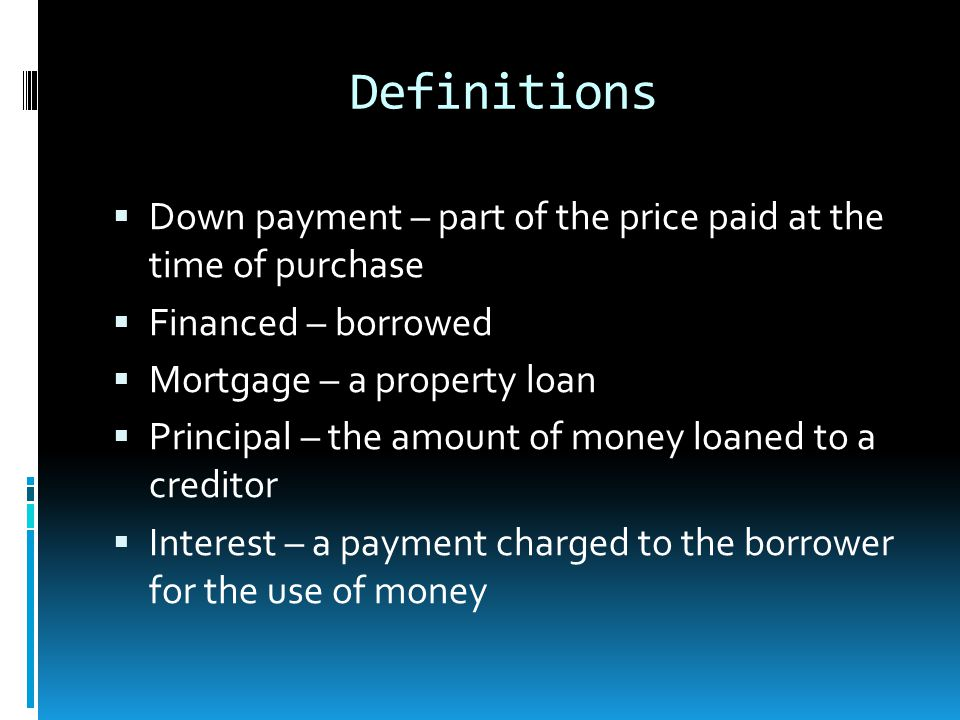 Definitions  Down payment – part of the price paid at the time of purchase  Financed – borrowed  Mortgage – a property loan  Principal – the amount of money loaned to a creditor  Interest – a payment charged to the borrower for the use of money