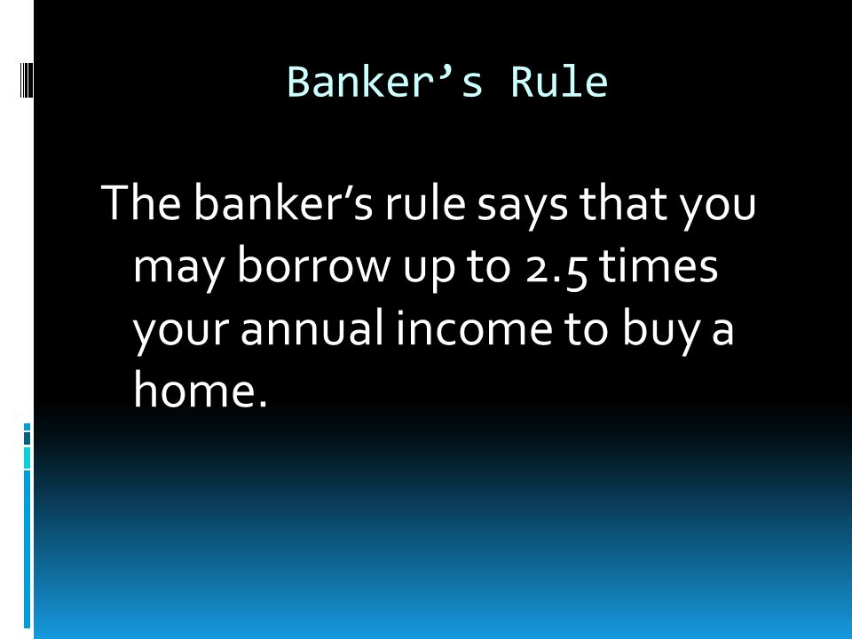 Banker's Rule The banker's rule says that you may borrow up to 2.5 times your annual income to buy a home.