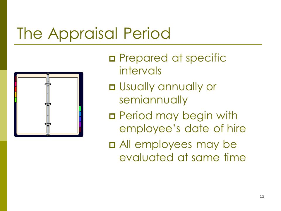 12 The Appraisal Period  Prepared at specific intervals  Usually annually or semiannually  Period may begin with employee's date of hire  All employees may be evaluated at same time