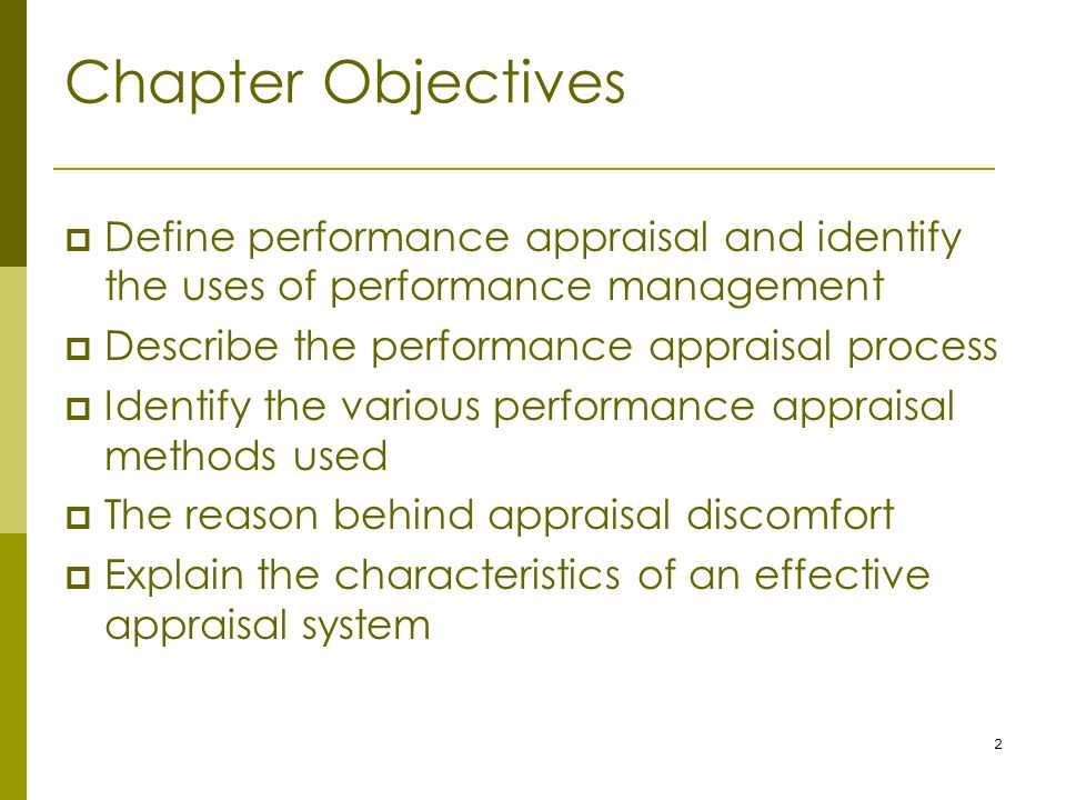 2 Chapter Objectives  Define performance appraisal and identify the uses of performance management  Describe the performance appraisal process  Identify the various performance appraisal methods used  The reason behind appraisal discomfort  Explain the characteristics of an effective appraisal system