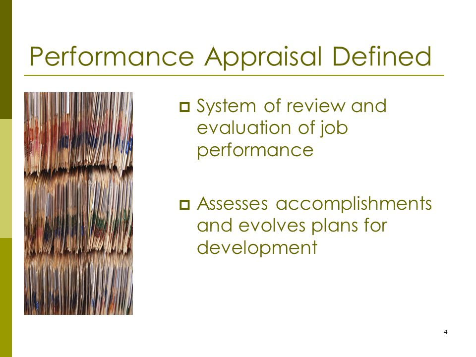 4 Performance Appraisal Defined  System of review and evaluation of job performance  Assesses accomplishments and evolves plans for development