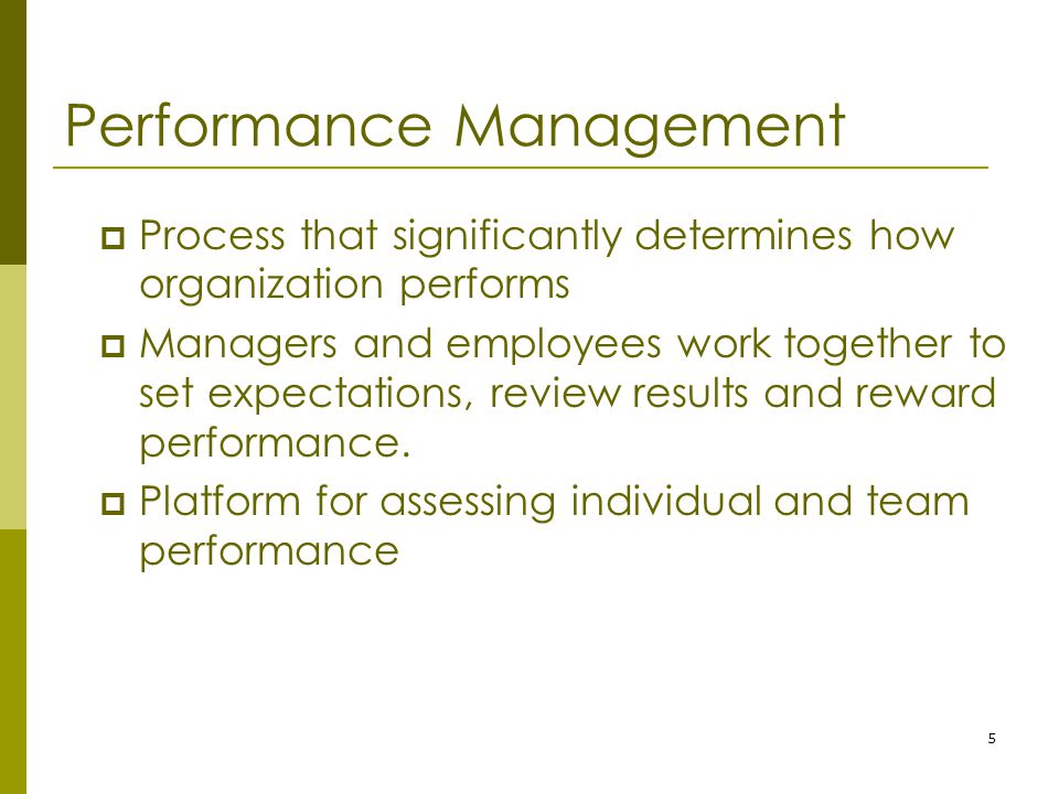 5 Performance Management  Process that significantly determines how organization performs  Managers and employees work together to set expectations, review results and reward performance.