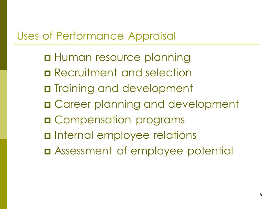 8 Uses of Performance Appraisal  Human resource planning  Recruitment and selection  Training and development  Career planning and development  Compensation programs  Internal employee relations  Assessment of employee potential