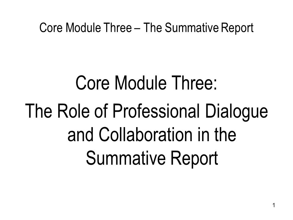 1 Core Module Three – The Summative Report Core Module Three: The Role of Professional Dialogue and Collaboration in the Summative Report