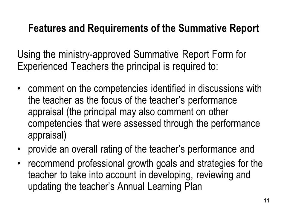 11 Features and Requirements of the Summative Report Using the ministry-approved Summative Report Form for Experienced Teachers the principal is required to: comment on the competencies identified in discussions with the teacher as the focus of the teacher's performance appraisal (the principal may also comment on other competencies that were assessed through the performance appraisal) provide an overall rating of the teacher's performance and recommend professional growth goals and strategies for the teacher to take into account in developing, reviewing and updating the teacher's Annual Learning Plan