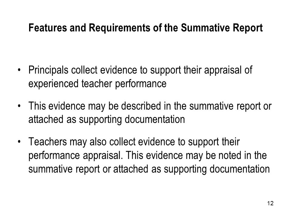 12 Features and Requirements of the Summative Report Principals collect evidence to support their appraisal of experienced teacher performance This evidence may be described in the summative report or attached as supporting documentation Teachers may also collect evidence to support their performance appraisal.