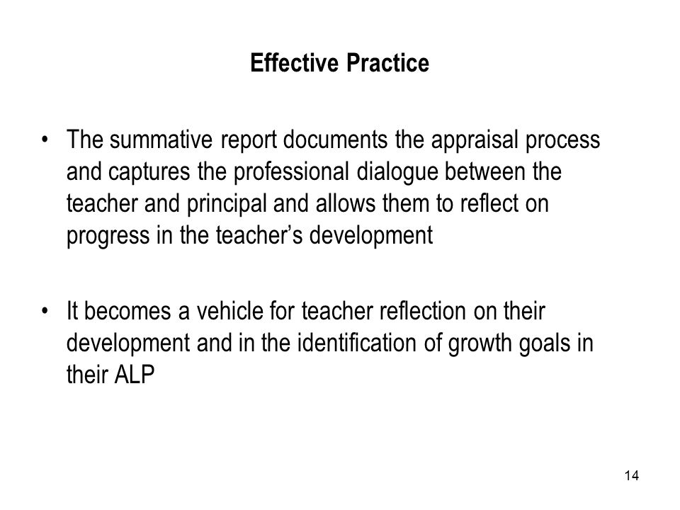 14 Effective Practice The summative report documents the appraisal process and captures the professional dialogue between the teacher and principal and allows them to reflect on progress in the teacher's development It becomes a vehicle for teacher reflection on their development and in the identification of growth goals in their ALP