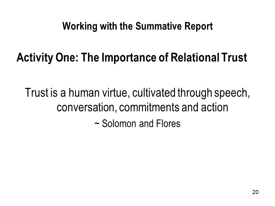 20 Working with the Summative Report Activity One: The Importance of Relational Trust Trust is a human virtue, cultivated through speech, conversation, commitments and action ~ Solomon and Flores