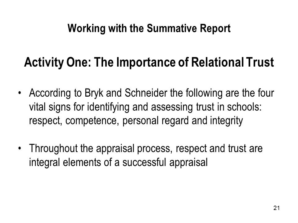 21 Working with the Summative Report Activity One: The Importance of Relational Trust According to Bryk and Schneider the following are the four vital signs for identifying and assessing trust in schools: respect, competence, personal regard and integrity Throughout the appraisal process, respect and trust are integral elements of a successful appraisal