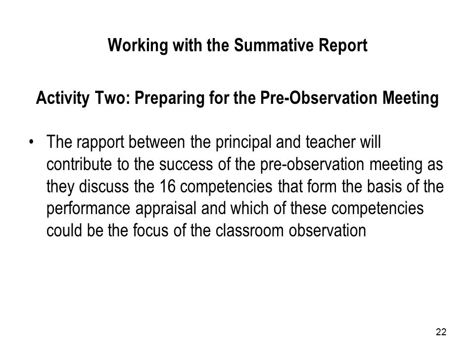 22 Working with the Summative Report Activity Two: Preparing for the Pre-Observation Meeting The rapport between the principal and teacher will contribute to the success of the pre-observation meeting as they discuss the 16 competencies that form the basis of the performance appraisal and which of these competencies could be the focus of the classroom observation