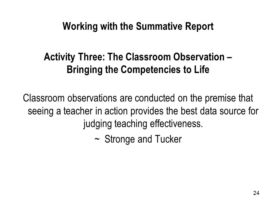 24 Working with the Summative Report Activity Three: The Classroom Observation – Bringing the Competencies to Life Classroom observations are conducted on the premise that seeing a teacher in action provides the best data source for judging teaching effectiveness.