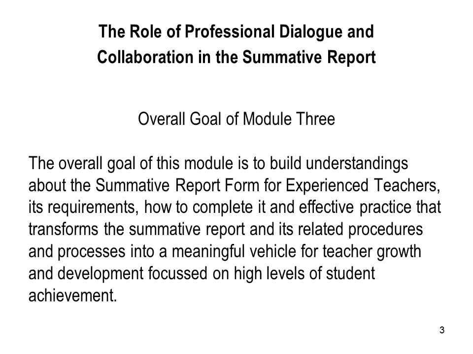 3 The Role of Professional Dialogue and Collaboration in the Summative Report Overall Goal of Module Three The overall goal of this module is to build understandings about the Summative Report Form for Experienced Teachers, its requirements, how to complete it and effective practice that transforms the summative report and its related procedures and processes into a meaningful vehicle for teacher growth and development focussed on high levels of student achievement.
