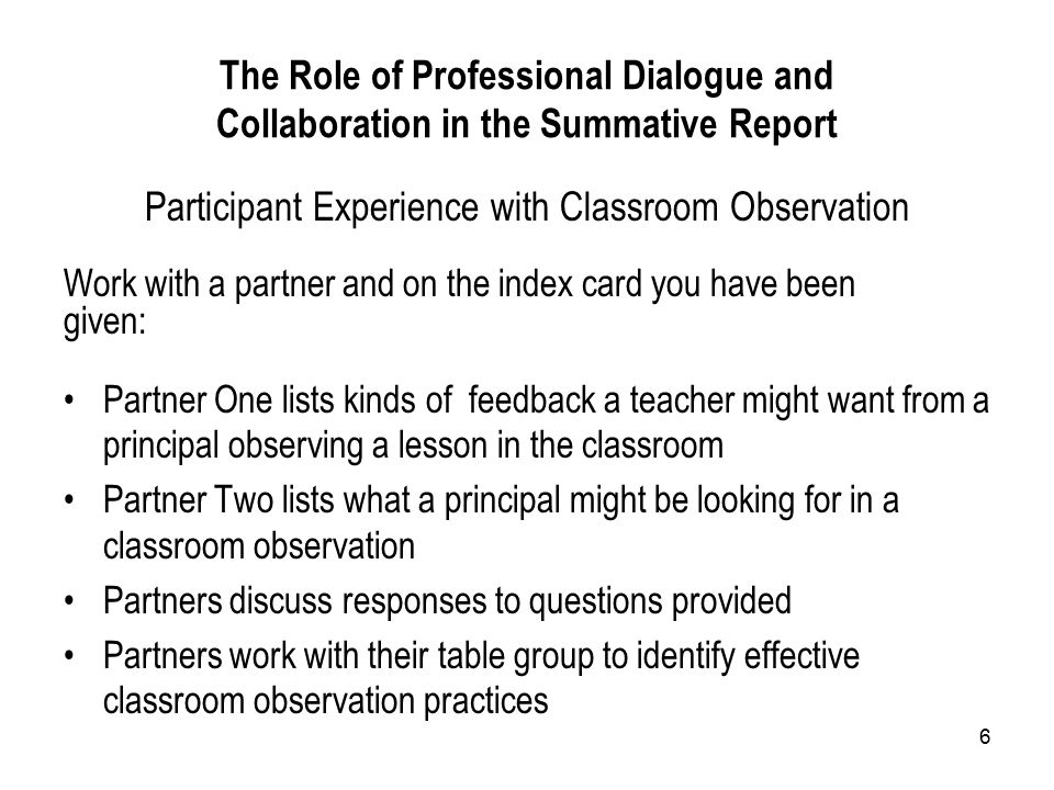 6 The Role of Professional Dialogue and Collaboration in the Summative Report Participant Experience with Classroom Observation Work with a partner and on the index card you have been given: Partner One lists kinds of feedback a teacher might want from a principal observing a lesson in the classroom Partner Two lists what a principal might be looking for in a classroom observation Partners discuss responses to questions provided Partners work with their table group to identify effective classroom observation practices