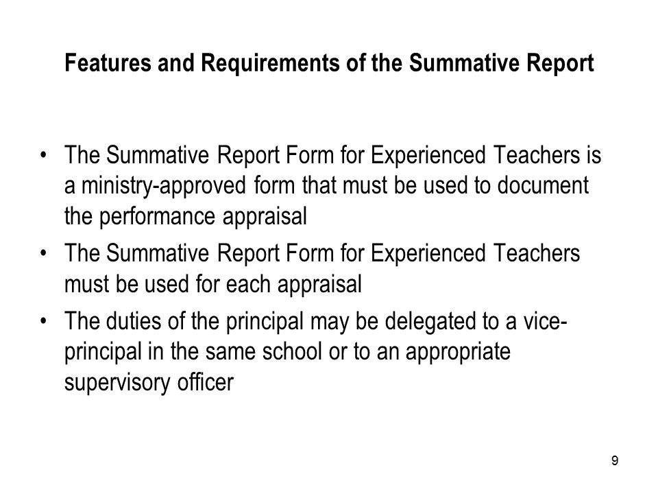 9 Features and Requirements of the Summative Report The Summative Report Form for Experienced Teachers is a ministry-approved form that must be used to document the performance appraisal The Summative Report Form for Experienced Teachers must be used for each appraisal The duties of the principal may be delegated to a vice- principal in the same school or to an appropriate supervisory officer