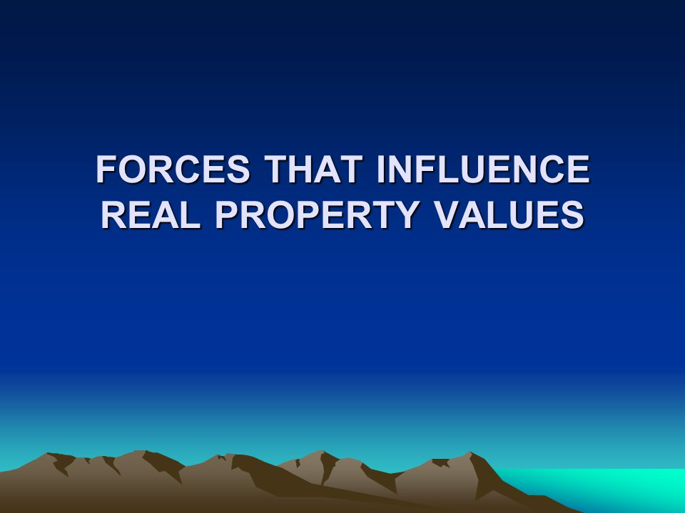 FORCES THAT INFLUENCE REAL PROPERTY VALUES