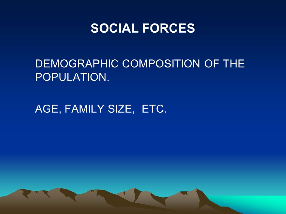 SOCIAL FORCES DEMOGRAPHIC COMPOSITION OF THE POPULATION. AGE, FAMILY SIZE, ETC.