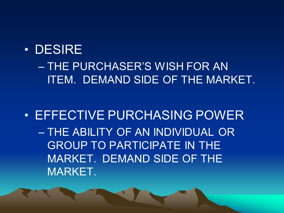 DESIRE –THE PURCHASER'S WISH FOR AN ITEM. DEMAND SIDE OF THE MARKET.