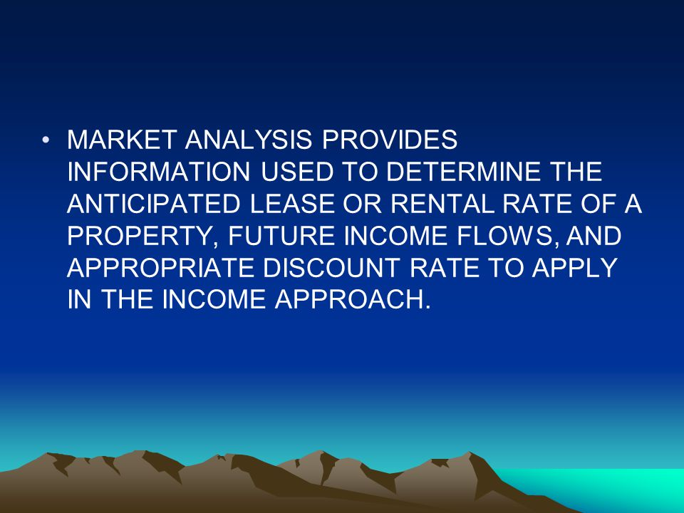 MARKET ANALYSIS PROVIDES INFORMATION USED TO DETERMINE THE ANTICIPATED LEASE OR RENTAL RATE OF A PROPERTY, FUTURE INCOME FLOWS, AND APPROPRIATE DISCOUNT RATE TO APPLY IN THE INCOME APPROACH.