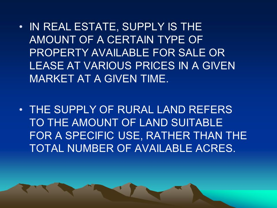 IN REAL ESTATE, SUPPLY IS THE AMOUNT OF A CERTAIN TYPE OF PROPERTY AVAILABLE FOR SALE OR LEASE AT VARIOUS PRICES IN A GIVEN MARKET AT A GIVEN TIME.