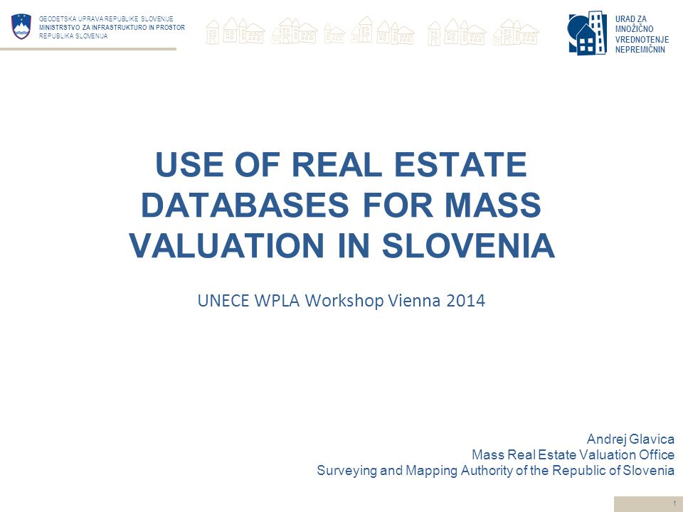 URAD ZA MNOŽIČNO VREDNOTENJE NEPREMIČNIN GEODETSKA UPRAVA REPUBLIKE SLOVENIJE MINISTRSTVO ZA INFRASTRUKTURO IN PROSTOR REPUBLIKA SLOVENIJA 1 Andrej Glavica Mass Real Estate Valuation Office Surveying and Mapping Authority of the Republic of Slovenia USE OF REAL ESTATE DATABASES FOR MASS VALUATION IN SLOVENIA UNECE WPLA Workshop Vienna 2014
