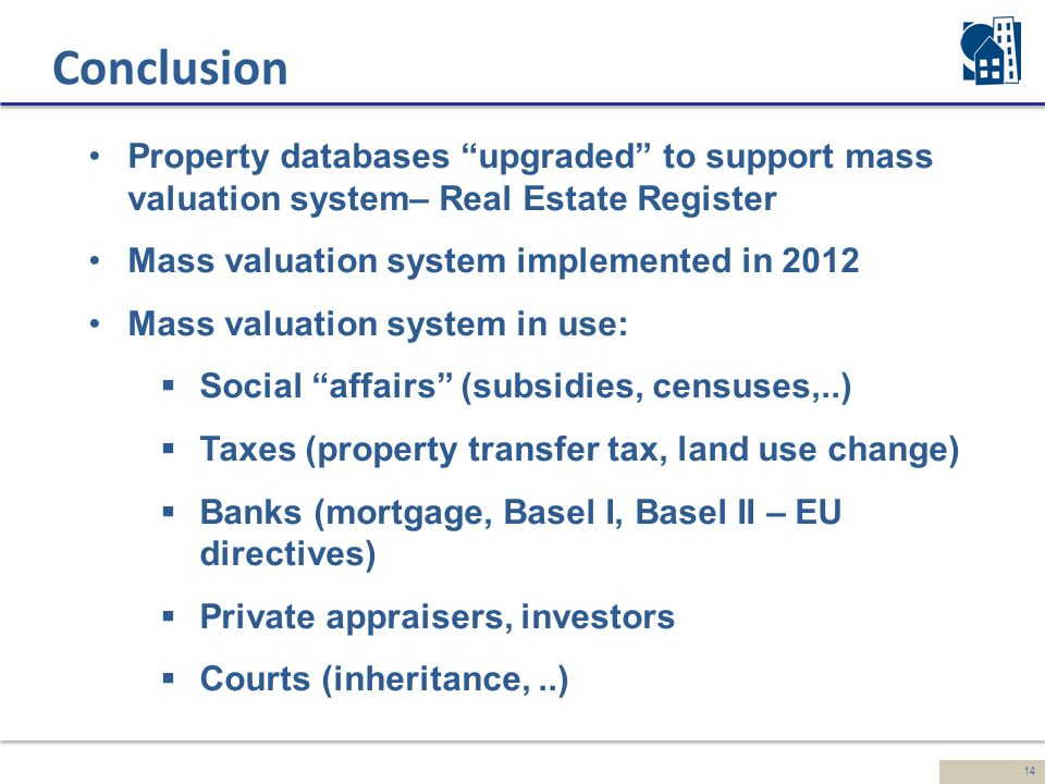 14 Conclusion Property databases upgraded to support mass valuation system– Real Estate Register Mass valuation system implemented in 2012 Mass valuation system in use:  Social affairs (subsidies, censuses,..)  Taxes (property transfer tax, land use change)  Banks (mortgage, Basel I, Basel II – EU directives)  Private appraisers, investors  Courts (inheritance,..)