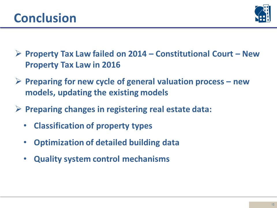 15 Conclusion  Property Tax Law failed on 2014 – Constitutional Court – New Property Tax Law in 2016  Preparing for new cycle of general valuation process – new models, updating the existing models  Preparing changes in registering real estate data: Classification of property types Optimization of detailed building data Quality system control mechanisms