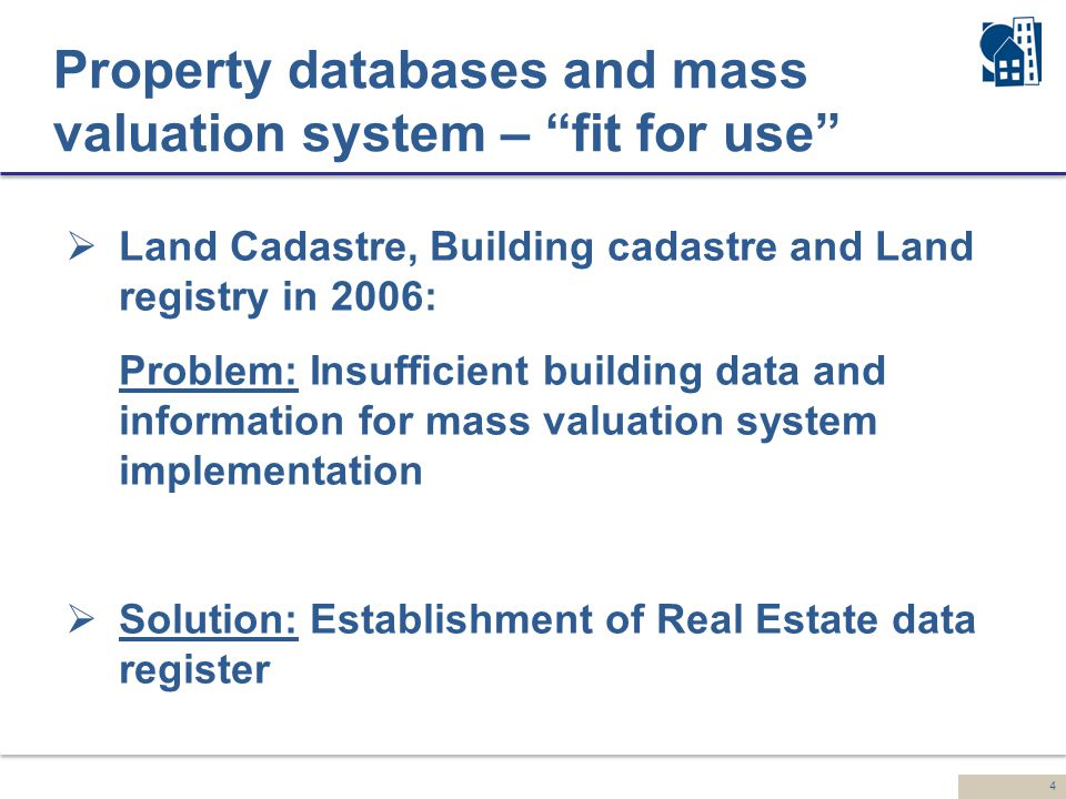 4 Property databases and mass valuation system – fit for use  Land Cadastre, Building cadastre and Land registry in 2006: Problem: Insufficient building data and information for mass valuation system implementation  Solution: Establishment of Real Estate data register