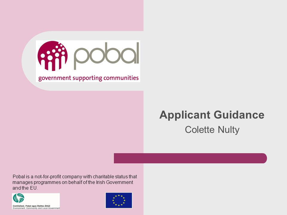 Applicant Guidance Colette Nulty Pobal is a not-for-profit company with charitable status that manages programmes on behalf of the Irish Government and the EU.