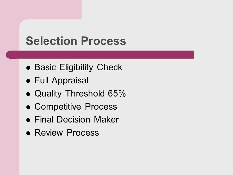 Selection Process Basic Eligibility Check Full Appraisal Quality Threshold 65% Competitive Process Final Decision Maker Review Process