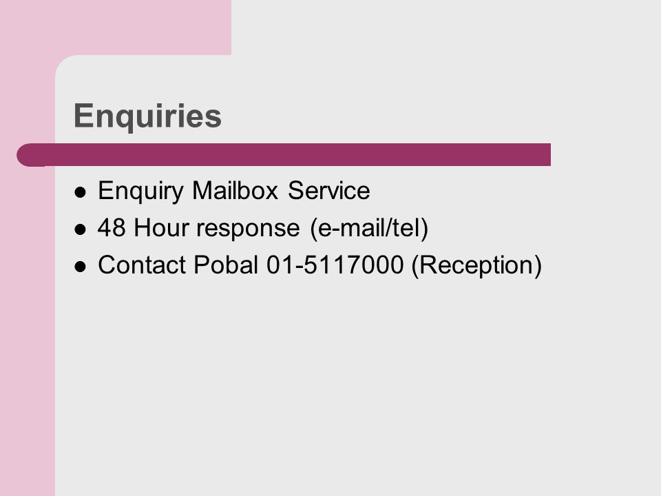 Enquiries Enquiry Mailbox Service 48 Hour response ( /tel) Contact Pobal (Reception)